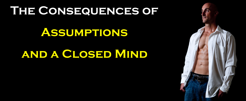 The Consequences of Assumptions and a Closed Mind